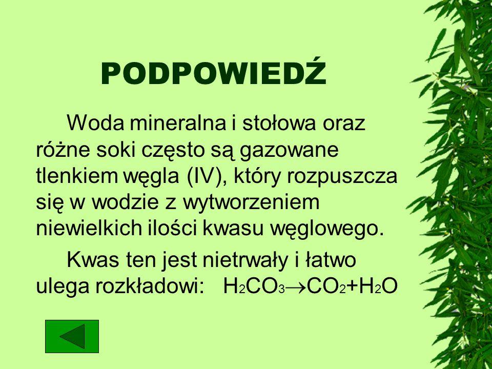 PODPOWIEDŹ Woda mineralna i stołowa oraz różne soki często są gazowane tlenkiem węgla (IV), który rozpuszcza się w wodzie z wytworzeniem niewielkich i