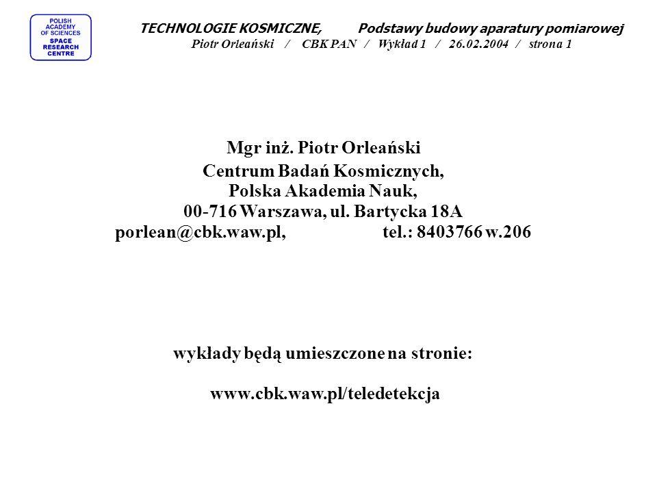 TECHNOLOGIE KOSMICZNE, Podstawy budowy aparatury pomiarowej Piotr Orleański / CBK PAN / Wykład 1 / 26.02.2004 / strona 1 Mgr inż.