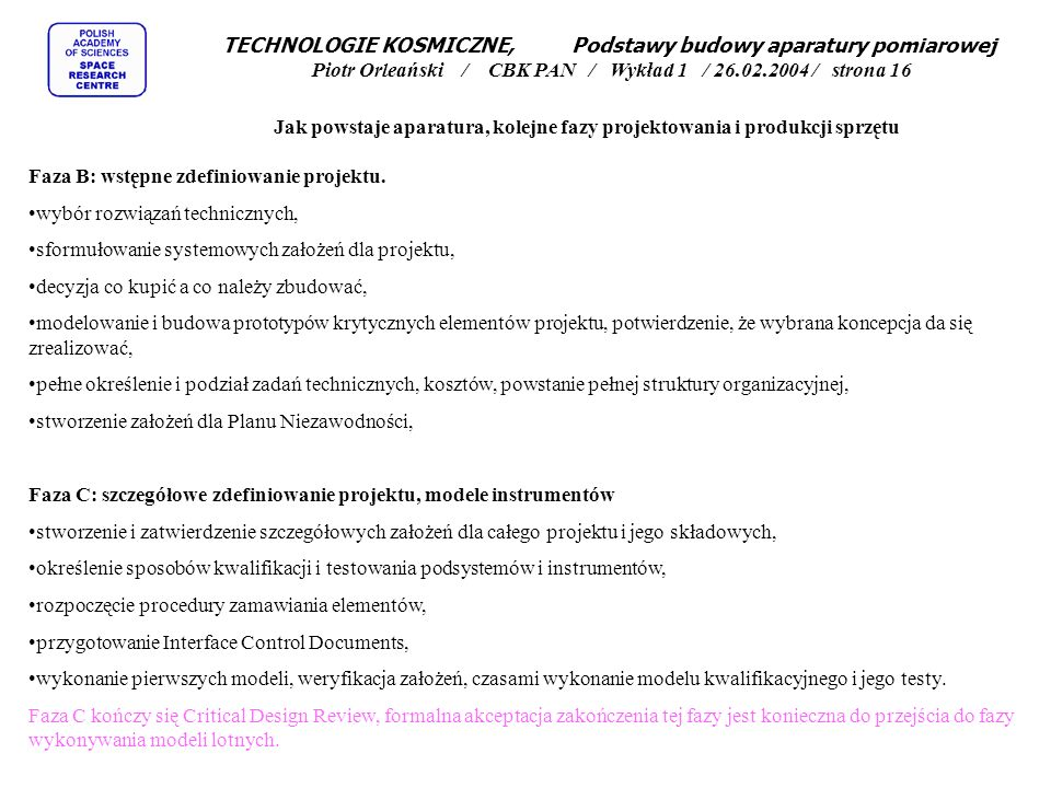 TECHNOLOGIE KOSMICZNE, Podstawy budowy aparatury pomiarowej Piotr Orleański / CBK PAN / Wykład 1 / 26.02.2004 / strona 16 Jak powstaje aparatura, kolejne fazy projektowania i produkcji sprzętu Faza B: wstępne zdefiniowanie projektu.