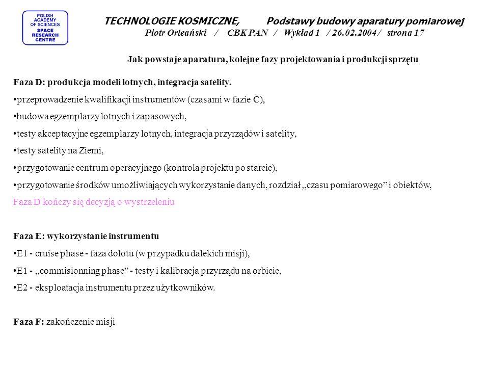 TECHNOLOGIE KOSMICZNE, Podstawy budowy aparatury pomiarowej Piotr Orleański / CBK PAN / Wykład 1 / 26.02.2004 / strona 17 Jak powstaje aparatura, kolejne fazy projektowania i produkcji sprzętu Faza D: produkcja modeli lotnych, integracja satelity.