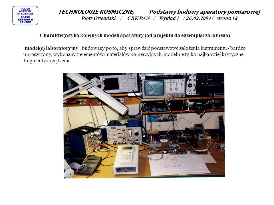 TECHNOLOGIE KOSMICZNE, Podstawy budowy aparatury pomiarowej Piotr Orleański / CBK PAN / Wykład 1 / 26.02.2004 / strona 18 Charakterystyka kolejnych modeli aparatury (od projektu do egzemplarza lotnego) model(e) laboratoryjny - budowany po to, aby sprawdzić podstawowe założenia instrumentu - bardzo uproszczony, wykonany z elementów/materiałów komercyjnych, modeluje tylko najbardziej krytyczne fragmenty urządzenia