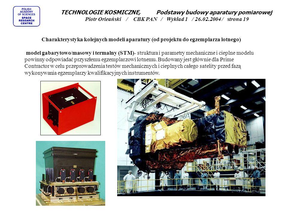 TECHNOLOGIE KOSMICZNE, Podstawy budowy aparatury pomiarowej Piotr Orleański / CBK PAN / Wykład 1 / 26.02.2004 / strona 19 Charakterystyka kolejnych modeli aparatury (od projektu do egzemplarza lotnego) model gabarytowo/masowy i termalny (STM)- struktura i parametry mechaniczne i cieplne modelu powinny odpowiadać przyszłemu egzemplarzowi lotnemu.