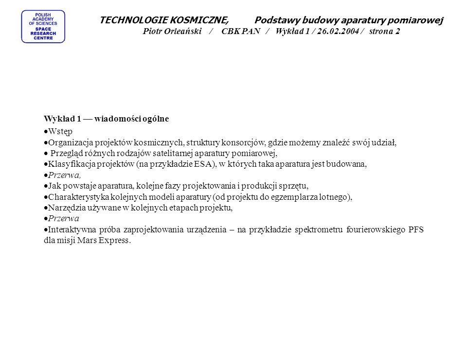 TECHNOLOGIE KOSMICZNE, Podstawy budowy aparatury pomiarowej Piotr Orleański / CBK PAN / Wykład 1 / 26.02.2004 / strona 2 Wykład 1 –– wiadomości ogólne Wstęp Organizacja projektów kosmicznych, struktury konsorcjów, gdzie możemy znaleźć swój udział, Przegląd różnych rodzajów satelitarnej aparatury pomiarowej, Klasyfikacja projektów (na przykładzie ESA), w których taka aparatura jest budowana, Przerwa, Jak powstaje aparatura, kolejne fazy projektowania i produkcji sprzętu, Charakterystyka kolejnych modeli aparatury (od projektu do egzemplarza lotnego), Narzędzia używane w kolejnych etapach projektu, Przerwa Interaktywna próba zaprojektowania urządzenia – na przykładzie spektrometru fourierowskiego PFS dla misji Mars Express.