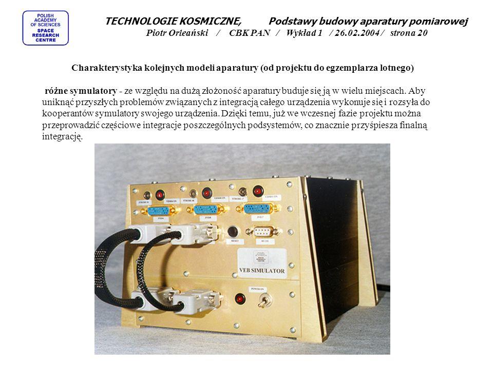 TECHNOLOGIE KOSMICZNE, Podstawy budowy aparatury pomiarowej Piotr Orleański / CBK PAN / Wykład 1 / 26.02.2004 / strona 20 Charakterystyka kolejnych modeli aparatury (od projektu do egzemplarza lotnego) różne symulatory - ze względu na dużą złożoność aparatury buduje się ją w wielu miejscach.