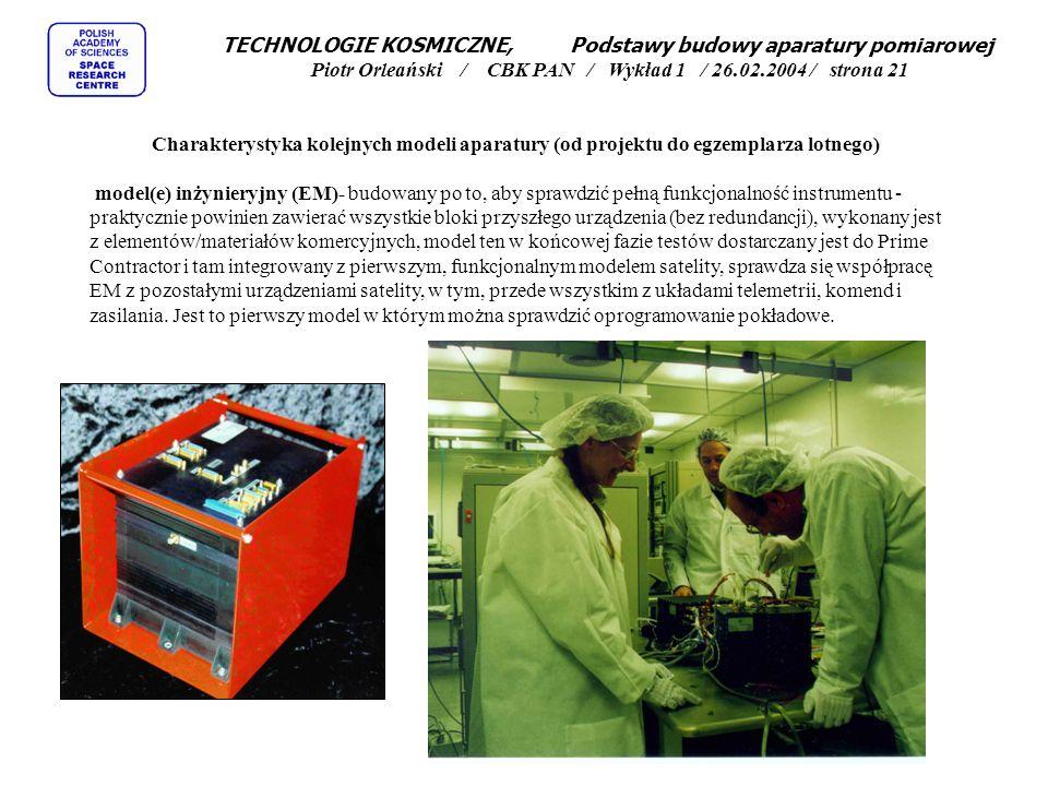 TECHNOLOGIE KOSMICZNE, Podstawy budowy aparatury pomiarowej Piotr Orleański / CBK PAN / Wykład 1 / 26.02.2004 / strona 21 Charakterystyka kolejnych modeli aparatury (od projektu do egzemplarza lotnego) model(e) inżynieryjny (EM)- budowany po to, aby sprawdzić pełną funkcjonalność instrumentu - praktycznie powinien zawierać wszystkie bloki przyszłego urządzenia (bez redundancji), wykonany jest z elementów/materiałów komercyjnych, model ten w końcowej fazie testów dostarczany jest do Prime Contractor i tam integrowany z pierwszym, funkcjonalnym modelem satelity, sprawdza się współpracę EM z pozostałymi urządzeniami satelity, w tym, przede wszystkim z układami telemetrii, komend i zasilania.