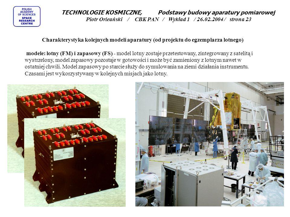TECHNOLOGIE KOSMICZNE, Podstawy budowy aparatury pomiarowej Piotr Orleański / CBK PAN / Wykład 1 / 26.02.2004 / strona 23 Charakterystyka kolejnych modeli aparatury (od projektu do egzemplarza lotnego) modele: lotny (FM) i zapasowy (FS) - model lotny zostaje przetestowany, zintegrowany z satelitą i wystrzelony, model zapasowy pozostaje w gotowości i może być zamieniony z lotnym nawet w ostatniej chwili.