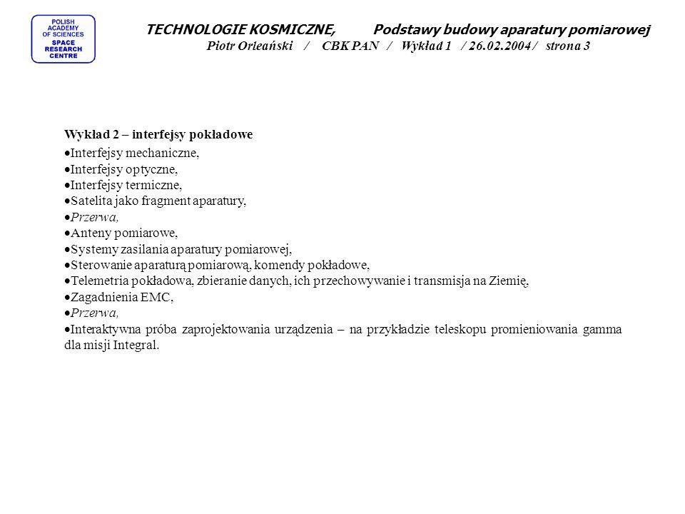 TECHNOLOGIE KOSMICZNE, Podstawy budowy aparatury pomiarowej Piotr Orleański / CBK PAN / Wykład 1 / 26.02.2004 / strona 3 Wykład 2 – interfejsy pokładowe Interfejsy mechaniczne, Interfejsy optyczne, Interfejsy termiczne, Satelita jako fragment aparatury, Przerwa, Anteny pomiarowe, Systemy zasilania aparatury pomiarowej, Sterowanie aparaturą pomiarową, komendy pokładowe, Telemetria pokładowa, zbieranie danych, ich przechowywanie i transmisja na Ziemię, Zagadnienia EMC, Przerwa, Interaktywna próba zaprojektowania urządzenia – na przykładzie teleskopu promieniowania gamma dla misji Integral.