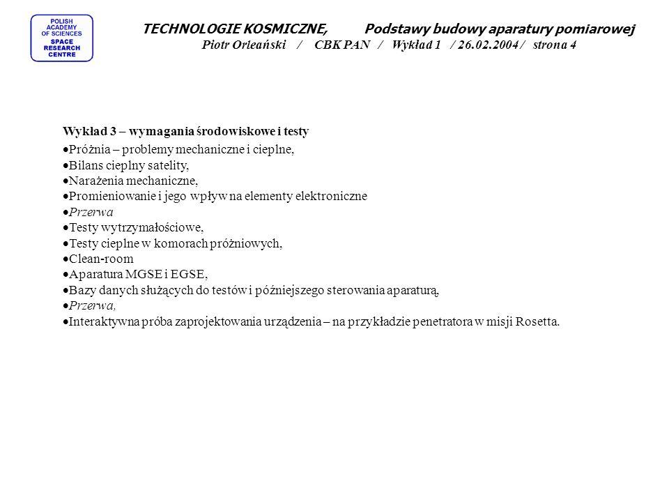 TECHNOLOGIE KOSMICZNE, Podstawy budowy aparatury pomiarowej Piotr Orleański / CBK PAN / Wykład 1 / 26.02.2004 / strona 4 Wykład 3 – wymagania środowiskowe i testy Próżnia – problemy mechaniczne i cieplne, Bilans cieplny satelity, Narażenia mechaniczne, Promieniowanie i jego wpływ na elementy elektroniczne Przerwa Testy wytrzymałościowe, Testy cieplne w komorach próżniowych, Clean-room Aparatura MGSE i EGSE, Bazy danych służących do testów i późniejszego sterowania aparaturą, Przerwa, Interaktywna próba zaprojektowania urządzenia – na przykładzie penetratora w misji Rosetta.