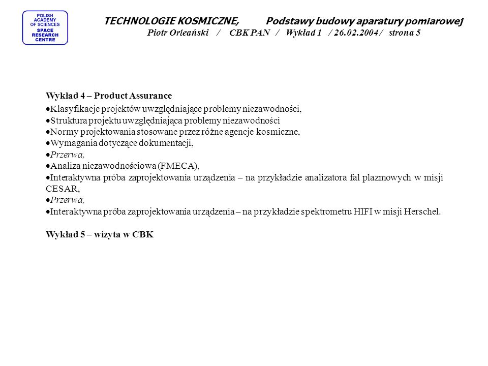 TECHNOLOGIE KOSMICZNE, Podstawy budowy aparatury pomiarowej Piotr Orleański / CBK PAN / Wykład 1 / 26.02.2004 / strona 5 Wykład 4 – Product Assurance Klasyfikacje projektów uwzględniające problemy niezawodności, Struktura projektu uwzględniająca problemy niezawodności Normy projektowania stosowane przez różne agencje kosmiczne, Wymagania dotyczące dokumentacji, Przerwa, Analiza niezawodnościowa (FMECA), Interaktywna próba zaprojektowania urządzenia – na przykładzie analizatora fal plazmowych w misji CESAR, Przerwa, Interaktywna próba zaprojektowania urządzenia – na przykładzie spektrometru HIFI w misji Herschel.