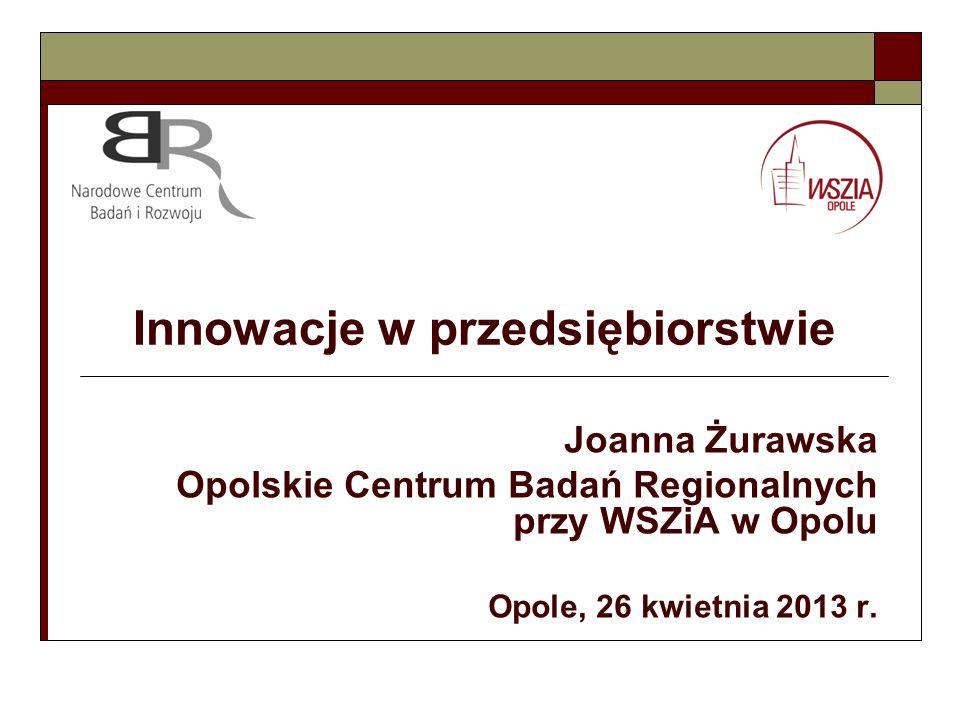 Innowacje w przedsiębiorstwie Joanna Żurawska Opolskie Centrum Badań Regionalnych przy WSZiA w Opolu Opole, 26 kwietnia 2013 r.