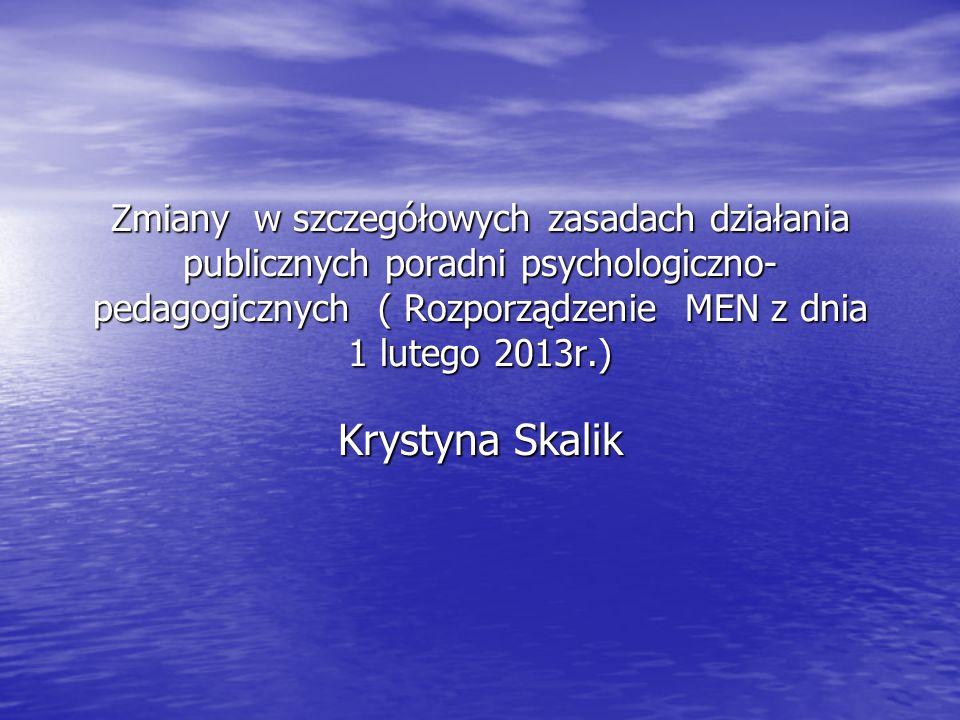 Zmiany w szczegółowych zasadach działania publicznych poradni psychologiczno- pedagogicznych ( Rozporządzenie MEN z dnia 1 lutego 2013r.) Krystyna Skalik