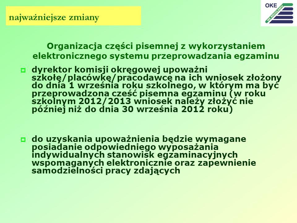 Organizacja części pisemnej z wykorzystaniem elektronicznego systemu przeprowadzania egzaminu dyrektor komisji okręgowej upoważni szkołę/placówkę/pracodawcę na ich wniosek złożony do dnia 1 września roku szkolnego, w którym ma być przeprowadzona cześć pisemna egzaminu (w roku szkolnym 2012/2013 wniosek należy złożyć nie później niż do dnia 30 września 2012 roku) do uzyskania upoważnienia będzie wymagane posiadanie odpowiedniego wyposażania indywidualnych stanowisk egzaminacyjnych wspomaganych elektronicznie oraz zapewnienie samodzielności pracy zdających najważniejsze zmiany