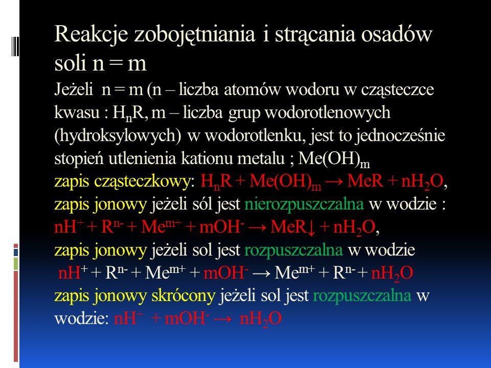 Rekcje zobojętniania i strącania osadów soli n m zapis cząsteczkowy; mH n R + nMe(OH) m Me n R m + n · mH 2 O; zapis jonowy jeżeli sól jest nierozpuszczalna w wodzie m · nH + + m R n- + n Me m+ + n · mOH - Me n R m + n · mH 2 O; zapis jonowy jeżeli sól jest rozpuszczalna w wodzie m · nH + + m R n- + n Me m+ + n · mOH - m R n- + n Me m+ + n · mH 2 O; zapis jonowy skrócony jeżeli sól jest rozpuszczalna w wodzie ; m · nH + + n · mOH - n · mH 2 O