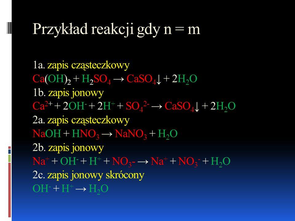 Przykład reakcji gdy n = m 1a. zapis cząsteczkowy Ca(OH) 2 + H 2 SO 4 CaSO 4 + 2H 2 O 1b. zapis jonowy Ca 2+ + 2OH - + 2H + + SO 4 2- CaSO 4 + 2H 2 O