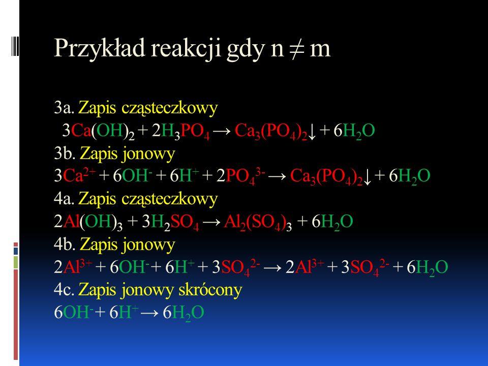 Przykład reakcji gdy n m 3a. Zapis cząsteczkowy 3Ca(OH) 2 + 2H 3 PO 4 Ca 3 (PO 4 ) 2 + 6H 2 O 3b. Zapis jonowy 3Ca 2+ + 6OH - + 6H + + 2PO 4 3- Ca 3 (