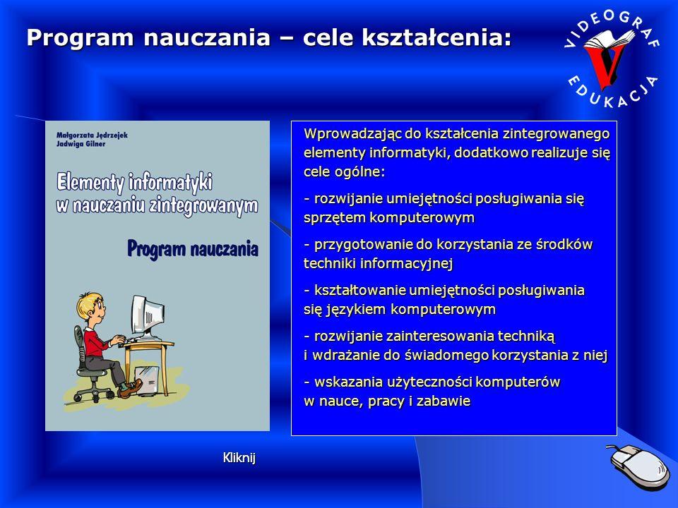 Program nauczania – cele kształcenia: Wprowadzając do kształcenia zintegrowanego elementy informatyki, dodatkowo realizuje się cele ogólne: - rozwijanie umiejętności posługiwania się sprzętem komputerowym - przygotowanie do korzystania ze środków techniki informacyjnej - kształtowanie umiejętności posługiwania się językiem komputerowym - rozwijanie zainteresowania techniką i wdrażanie do świadomego korzystania z niej - wskazania użyteczności komputerów w nauce, pracy i zabawie Kliknij