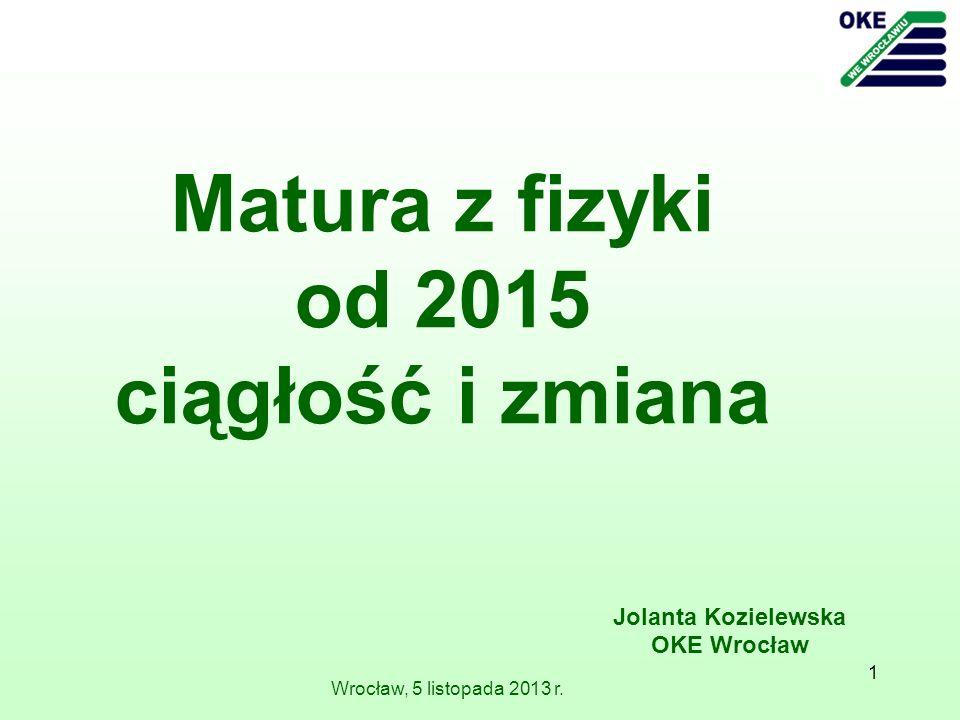 1 Wrocław, 5 listopada 2013 r. Jolanta Kozielewska OKE Wrocław Matura z fizyki od 2015 ciągłość i zmiana