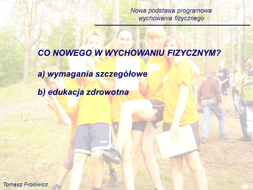 Nowa podstawa programowa wychowania fizycznego CO NOWEGO W WYCHOWANIU FIZYCZNYM? a) wymagania szczegółowe b) edukacja zdrowotna Tomasz Frołowicz