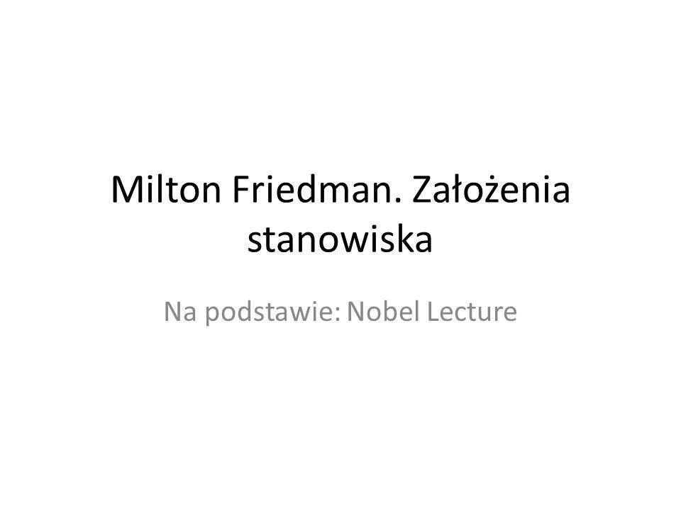 Milton Friedman. Założenia stanowiska Na podstawie: Nobel Lecture