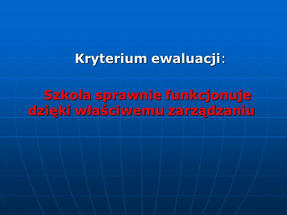 Kryterium ewaluacji: Kryterium ewaluacji: Szkoła sprawnie funkcjonuje dzięki właściwemu zarządzaniu Szkoła sprawnie funkcjonuje dzięki właściwemu zarz