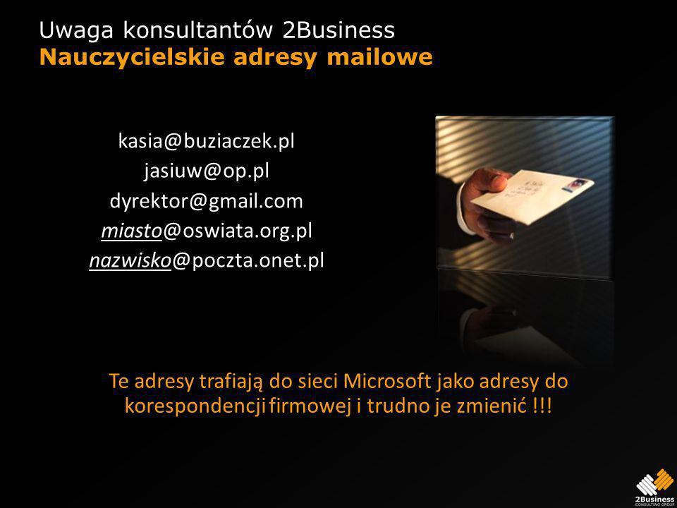 Uwaga konsultantów 2Business Nauczycielskie adresy mailowe kasia@buziaczek.pl jasiuw@op.pl dyrektor@gmail.com miasto@oswiata.org.pl nazwisko@poczta.onet.pl Te adresy trafiają do sieci Microsoft jako adresy do korespondencji firmowej i trudno je zmienić !!!