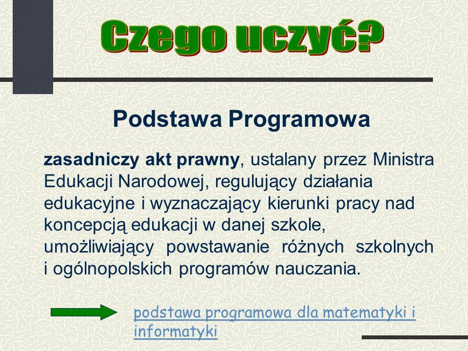 Podstawa Programowa zasadniczy akt prawny, ustalany przez Ministra Edukacji Narodowej, regulujący działania edukacyjne i wyznaczający kierunki pracy nad koncepcją edukacji w danej szkole, umożliwiający powstawanie różnych szkolnych i ogólnopolskich programów nauczania.