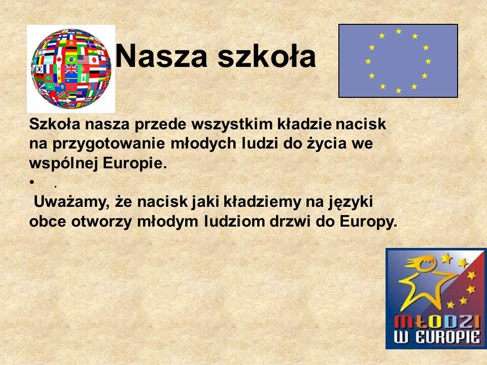 Nasza szkoła Szkoła nasza przede wszystkim kładzie nacisk na przygotowanie młodych ludzi do życia we wspólnej Europie.. Uważamy, że nacisk jaki kładzi