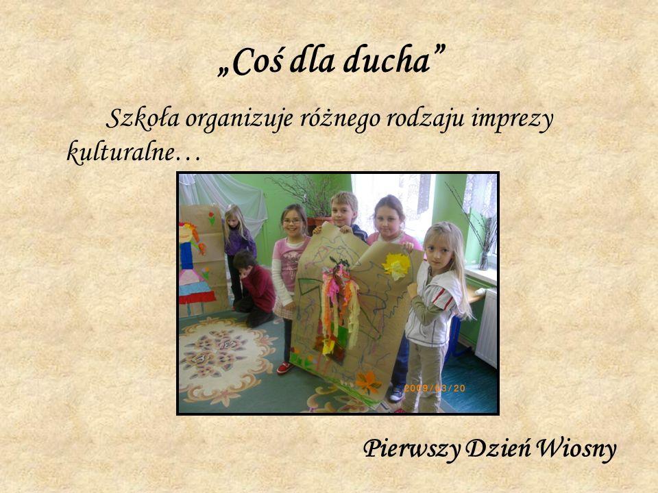 Coś dla ducha Szkoła organizuje różnego rodzaju imprezy kulturalne… Pierwszy Dzień Wiosny