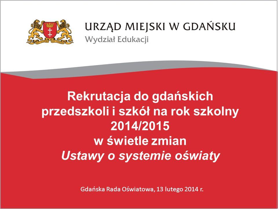 Rekrutacja do gdańskich przedszkoli i szkół na rok szkolny 2014/2015 w świetle zmian Ustawy o systemie oświaty Gdańska Rada Oświatowa, 13 lutego 2014