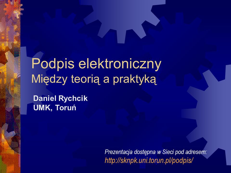 Podpis elektroniczny Między teorią a praktyką Daniel Rychcik UMK, Toruń Prezentacja dostępna w Sieci pod adresem: http://sknpk.uni.torun.pl/podpis/