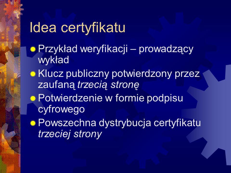 Idea certyfikatu Przykład weryfikacji – prowadzący wykład Klucz publiczny potwierdzony przez zaufaną trzecią stronę Potwierdzenie w formie podpisu cyf
