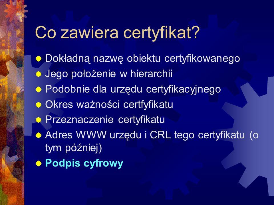 Co zawiera certyfikat? Dokładną nazwę obiektu certyfikowanego Jego położenie w hierarchii Podobnie dla urzędu certyfikacyjnego Okres ważności certfyfi