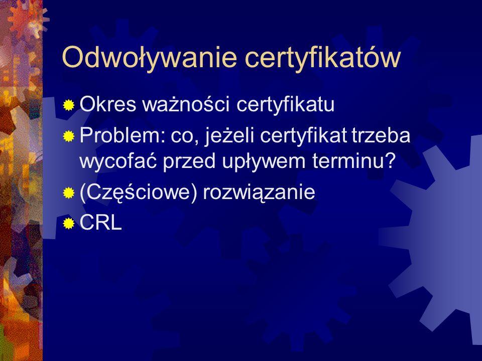 Odwoływanie certyfikatów Okres ważności certyfikatu Problem: co, jeżeli certyfikat trzeba wycofać przed upływem terminu? (Częściowe) rozwiązanie CRL