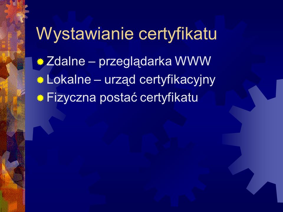 Wystawianie certyfikatu Zdalne – przeglądarka WWW Lokalne – urząd certyfikacyjny Fizyczna postać certyfikatu
