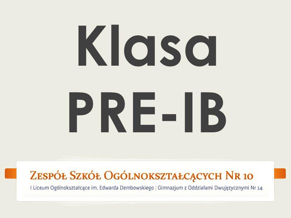 PROGRAM KLASY Pre-IB CAS – Creativity, Activity, Service TOK – Theory of Knowledge w pierwszym semestrze stopniowe wprowadzenie terminologii w języku angielskim na podstawowych przedmiotach w drugim semestrze stopniowe wprowadzanie języka angielskiego jako języka wykładowego wprowadzenie typowych dla systemu IB zadań i sposobów oceniania wiedzy i umiejętności realizację podstaw programowych w zakresie podstawowych przedmiotów całoroczne konsultacje z nauczycielami i wychowawcami w celu dokonania właściwego wyboru w klasie I IB