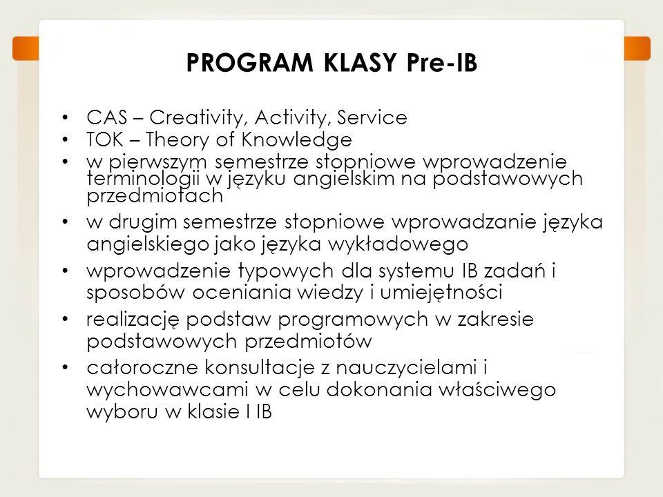 PROGRAM KLASY Pre-IB CAS – Creativity, Activity, Service TOK – Theory of Knowledge w pierwszym semestrze stopniowe wprowadzenie terminologii w języku