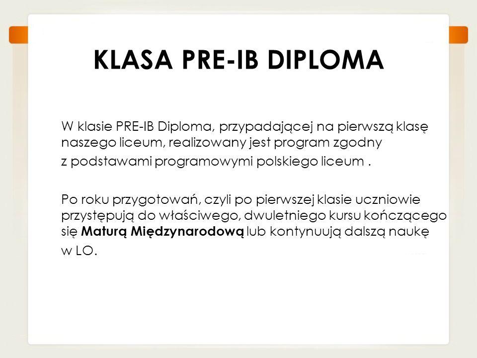 KLASA PRE-IB DIPLOMA W klasie PRE-IB Diploma, przypadającej na pierwszą klasę naszego liceum, realizowany jest program zgodny z podstawami programowym