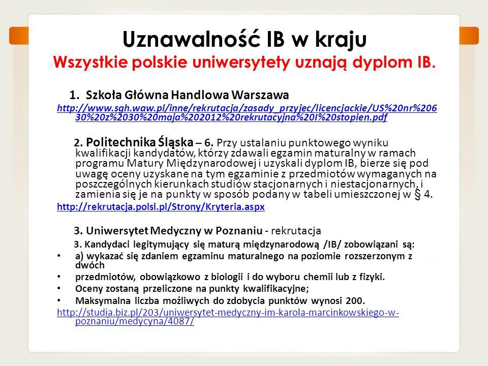 Uznawalność IB w kraju Wszystkie polskie uniwersytety uznają dyplom IB. 1. Szkoła Główna Handlowa Warszawa http://www.sgh.waw.pl/inne/rekrutacja/zasad