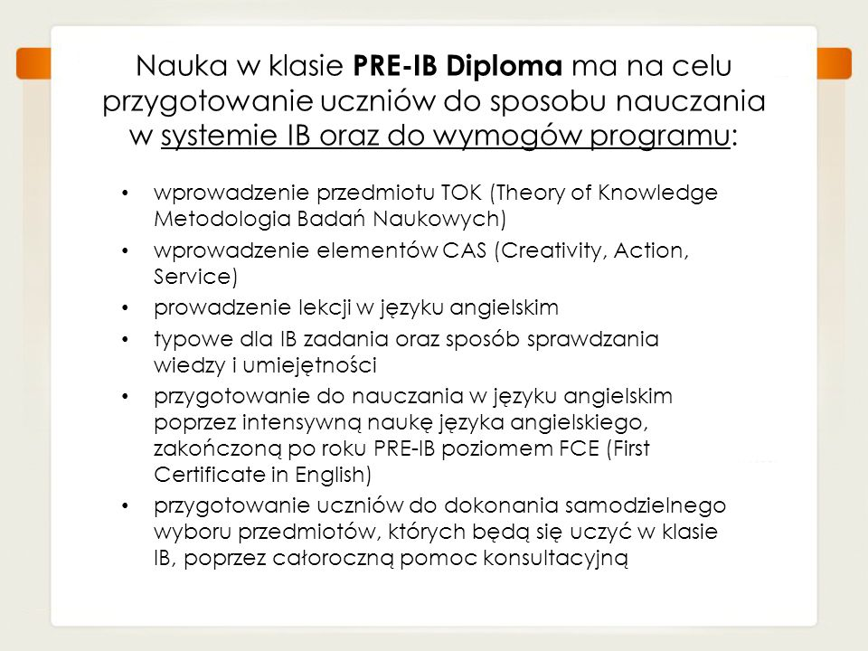 Nauka w klasie PRE-IB Diploma ma na celu przygotowanie uczniów do sposobu nauczania w systemie IB oraz do wymogów programu: wprowadzenie przedmiotu TO
