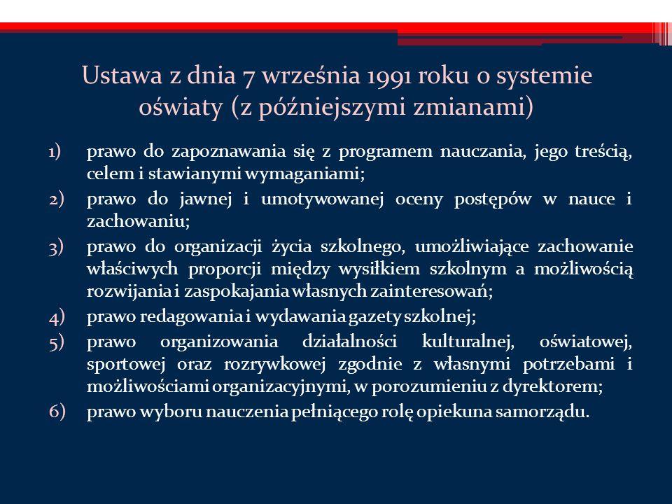 Ustawa z dnia 7 września 1991 roku o systemie oświaty (z późniejszymi zmianami) 1)prawo do zapoznawania się z programem nauczania, jego treścią, celem i stawianymi wymaganiami; 2)prawo do jawnej i umotywowanej oceny postępów w nauce i zachowaniu; 3)prawo do organizacji życia szkolnego, umożliwiające zachowanie właściwych proporcji między wysiłkiem szkolnym a możliwością rozwijania i zaspokajania własnych zainteresowań; 4)prawo redagowania i wydawania gazety szkolnej; 5)prawo organizowania działalności kulturalnej, oświatowej, sportowej oraz rozrywkowej zgodnie z własnymi potrzebami i możliwościami organizacyjnymi, w porozumieniu z dyrektorem; 6)prawo wyboru nauczenia pełniącego rolę opiekuna samorządu.