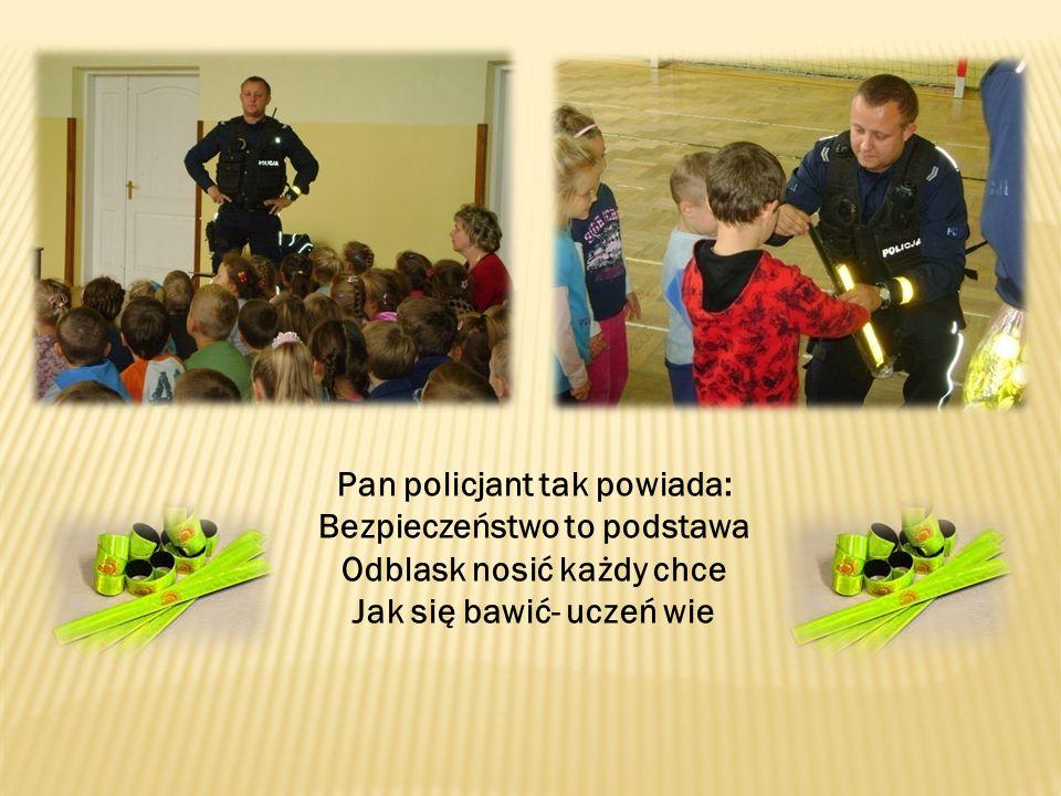 Pan policjant tak powiada: Bezpieczeństwo to podstawa Odblask nosić każdy chce Jak się bawić- uczeń wie