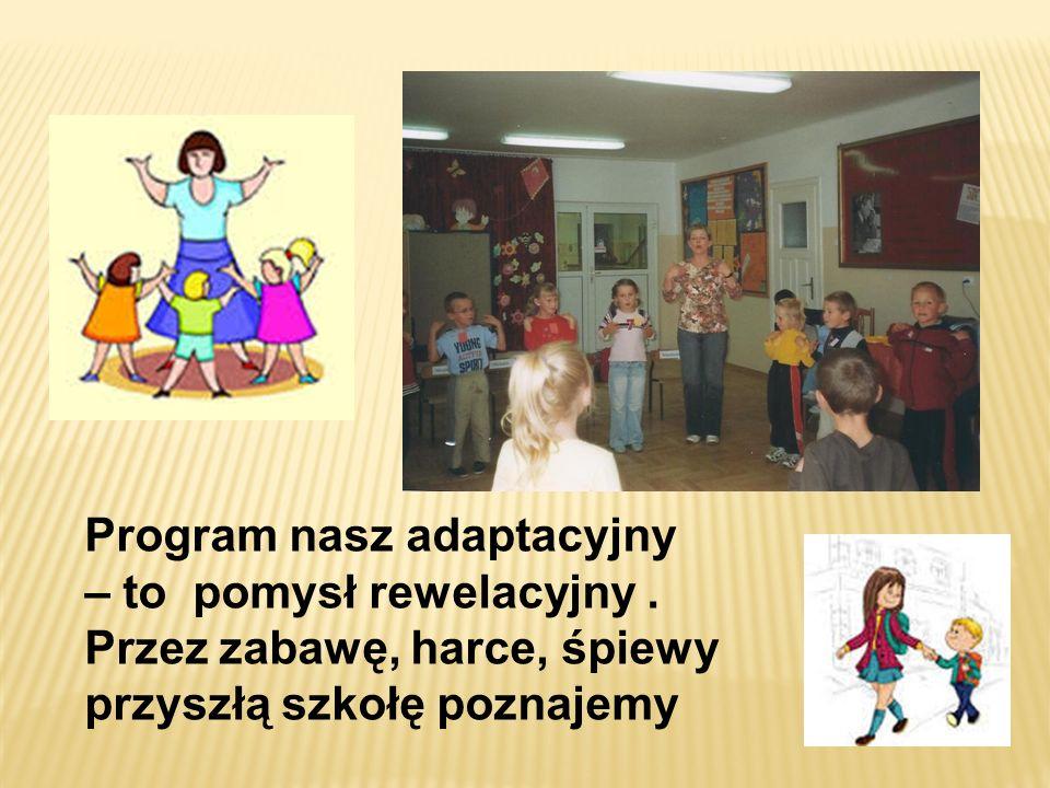 Program nasz adaptacyjny – to pomysł rewelacyjny. Przez zabawę, harce, śpiewy przyszłą szkołę poznajemy