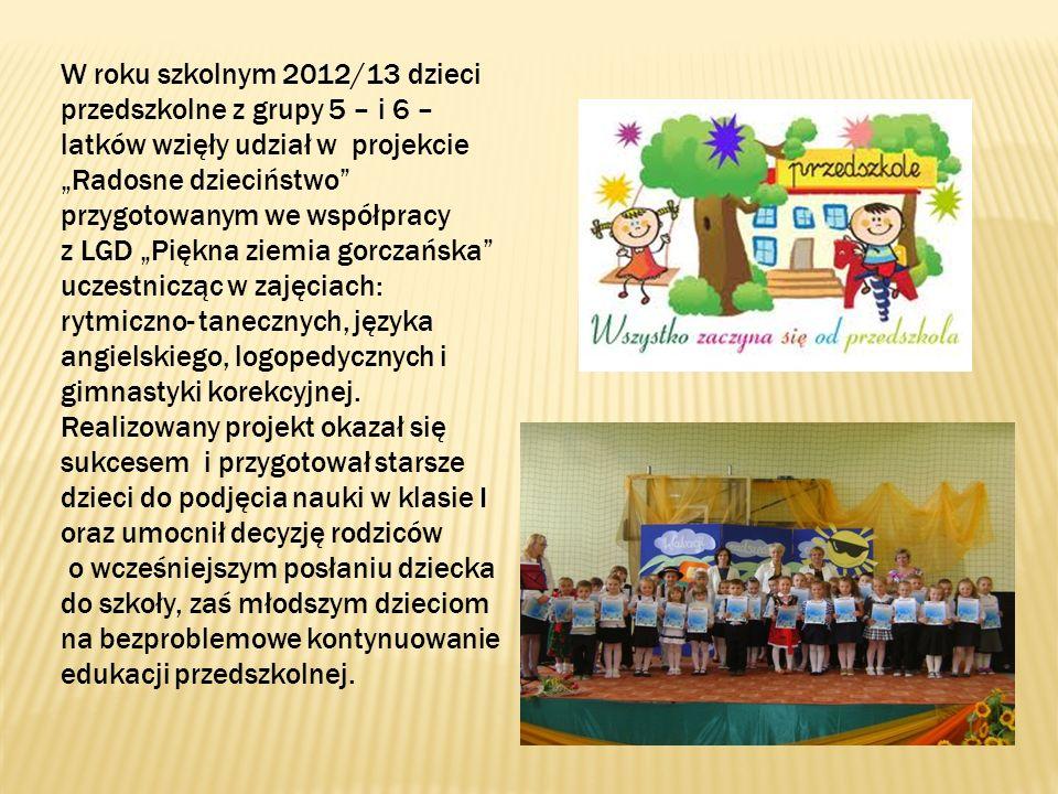 W roku szkolnym 2012/13 dzieci przedszkolne z grupy 5 – i 6 – latków wzięły udział w projekcie Radosne dzieciństwo przygotowanym we współpracy z LGD Piękna ziemia gorczańska uczestnicząc w zajęciach: rytmiczno- tanecznych, języka angielskiego, logopedycznych i gimnastyki korekcyjnej.