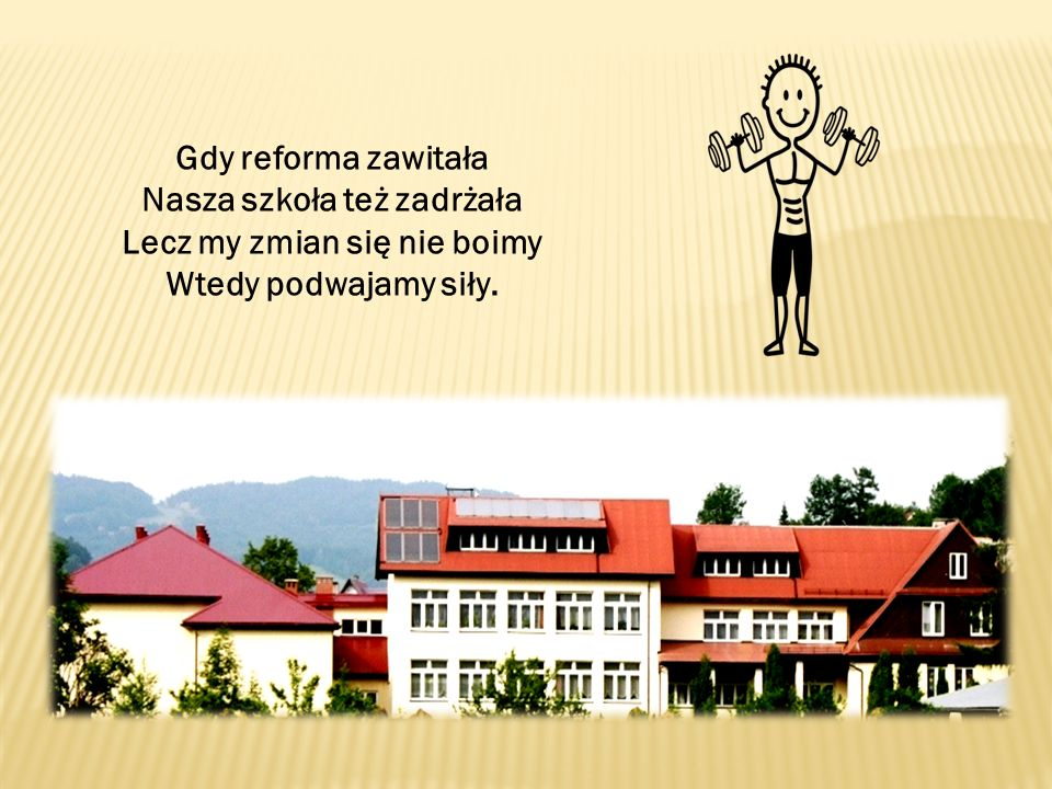 Gdy reforma zawitała Nasza szkoła też zadrżała Lecz my zmian się nie boimy Wtedy podwajamy siły.