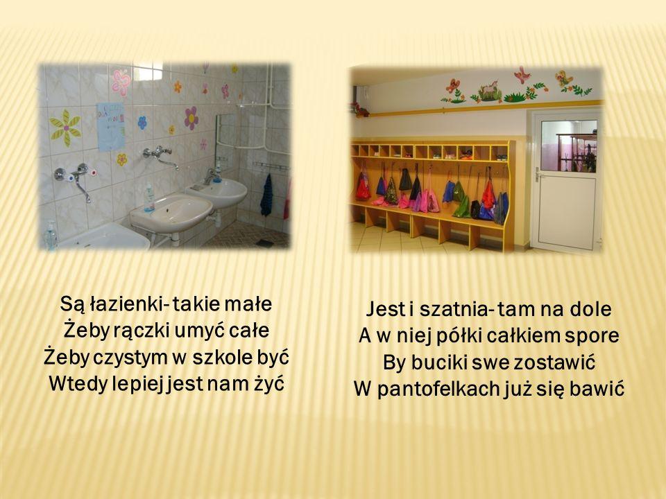 Są łazienki- takie małe Żeby rączki umyć całe Żeby czystym w szkole być Wtedy lepiej jest nam żyć Jest i szatnia- tam na dole A w niej półki całkiem spore By buciki swe zostawić W pantofelkach już się bawić