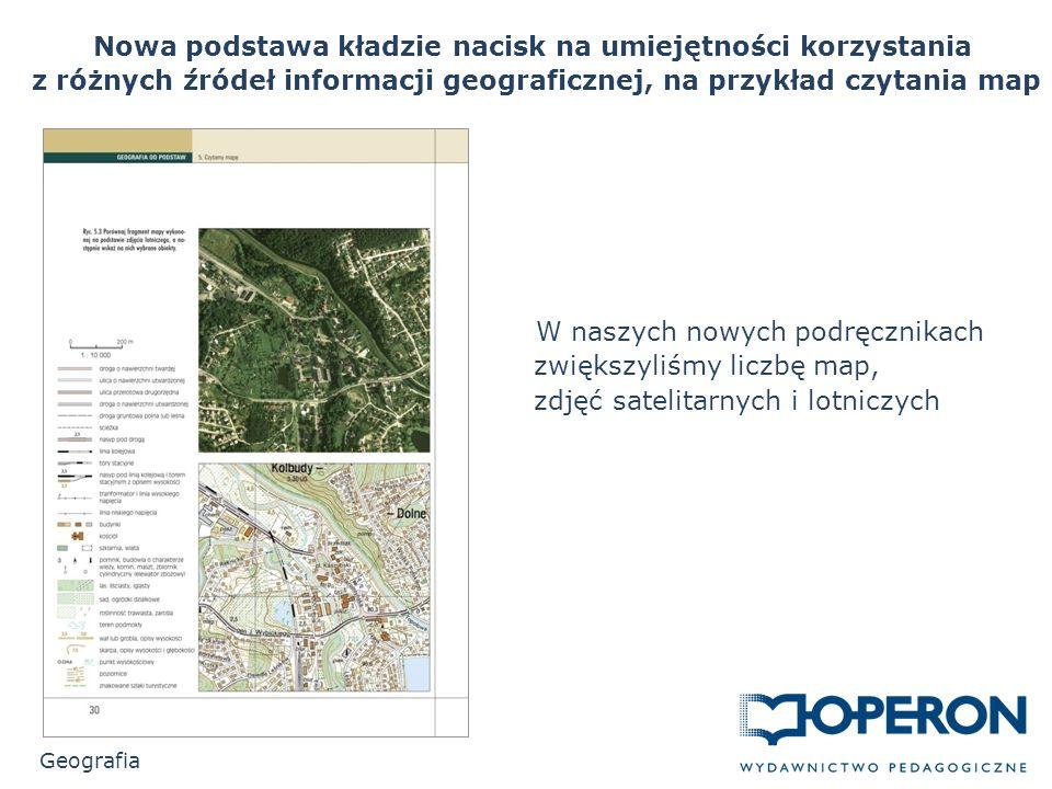 Nowa podstawa kładzie nacisk na umiejętności korzystania z różnych źródeł informacji geograficznej, na przykład czytania map Geografia W naszych nowych podręcznikach zwiększyliśmy liczbę map, zdjęć satelitarnych i lotniczych