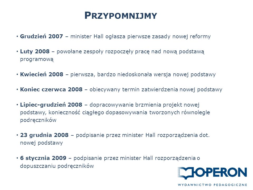 P RZYPOMNIJMY Grudzień 2007 – minister Hall ogłasza pierwsze zasady nowej reformy Luty 2008 – powołane zespoły rozpoczęły pracę nad nową podstawą programową Kwiecień 2008 – pierwsza, bardzo niedoskonała wersja nowej podstawy Koniec czerwca 2008 – obiecywany termin zatwierdzenia nowej podstawy Lipiec-grudzień 2008 – dopracowywanie brzmienia projekt nowej podstawy, konieczność ciągłego dopasowywania tworzonych równolegle podręczników 23 grudnia 2008 – podpisanie przez minister Hall rozporządzenia dot.