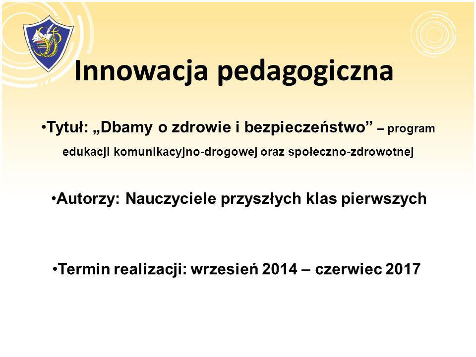 Innowacja pedagogiczna Tytuł: Dbamy o zdrowie i bezpieczeństwo – program edukacji komunikacyjno-drogowej oraz społeczno-zdrowotnej Autorzy: Nauczyciel