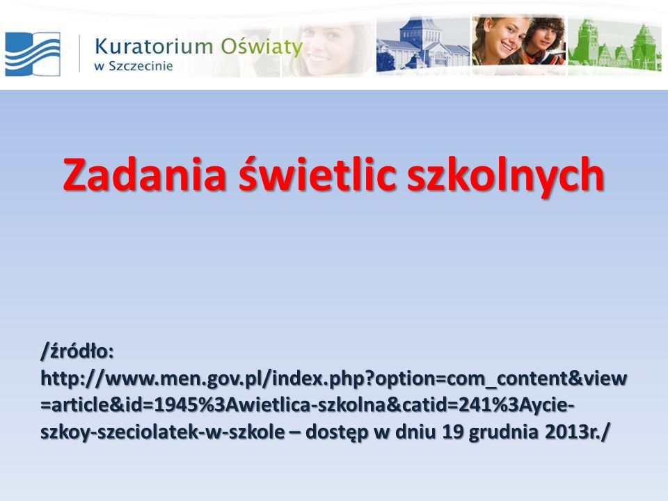 Zadania świetlic szkolnych /źródło: http://www.men.gov.pl/index.php option=com_content&view =article&id=1945%3Awietlica-szkolna&catid=241%3Aycie- szkoy-szeciolatek-w-szkole – dostęp w dniu 19 grudnia 2013r./