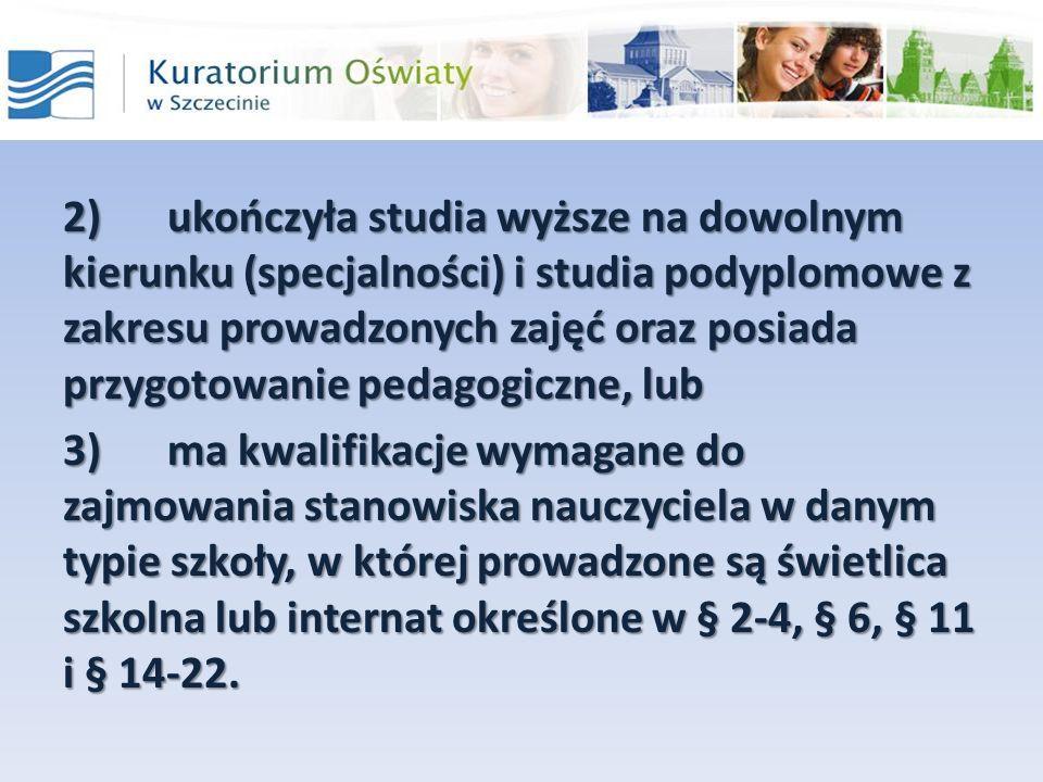 2)ukończyła studia wyższe na dowolnym kierunku (specjalności) i studia podyplomowe z zakresu prowadzonych zajęć oraz posiada przygotowanie pedagogiczne, lub 3)ma kwalifikacje wymagane do zajmowania stanowiska nauczyciela w danym typie szkoły, w której prowadzone są świetlica szkolna lub internat określone w § 2-4, § 6, § 11 i § 14-22.
